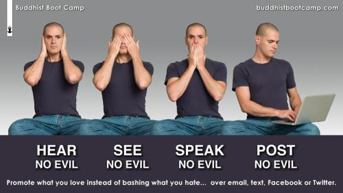 "Hear no evil, see no evil, speak no evil, post no evil… Buddhist Boot Camp encourages everyone to ""promote what you love instead of bashing what you hate (be it over email, text, Facebook or Twitter).""