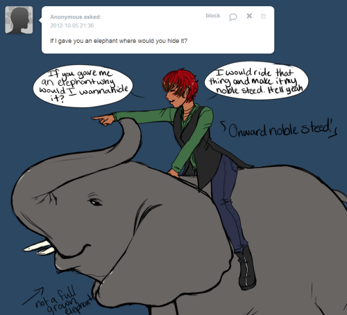 Quinn: If you gave me an elephant why would I want to hide it? I would ride that thing and make it my noble steed. Hell yeah! Elephants are cool.  ONWARD NOBLE STEED
