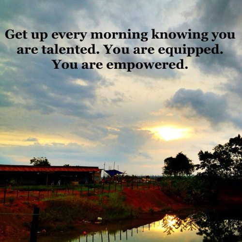 Get up every morning knowing you are talented. You are equipped. You are empowered. (Taken with Instagram)