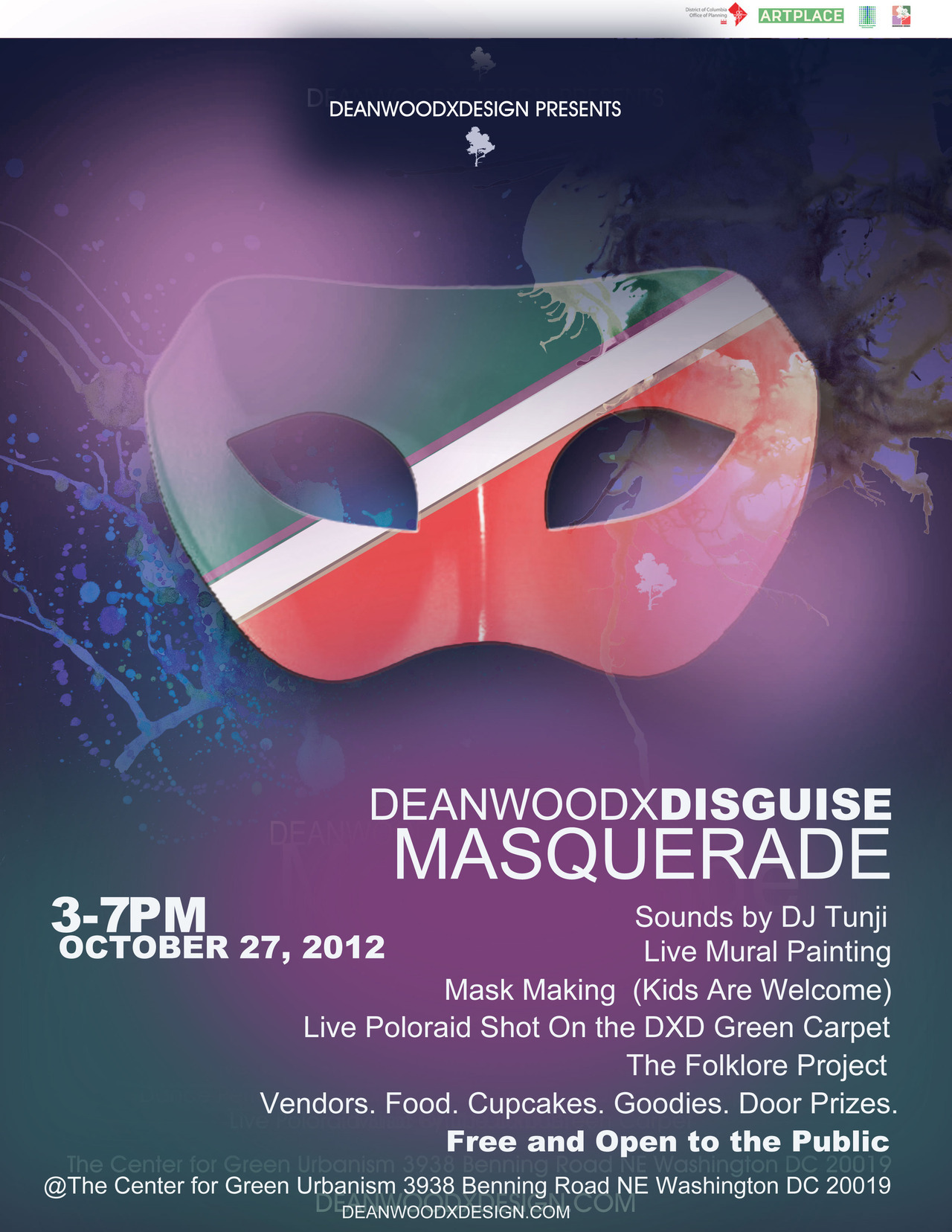 Join us for our final event DeanwoodxDisguise Masquerade on Saturday, October 27, 2012 from 3pm-7pm. Join the DeanwoodxDesign team, artists, partners and supporters as we celebrate the end of Deanwood's first temporium project. We hope that everyone who has helped to make these last four months a success will come out and celebrate with us! FREE AND OPEN TO THE PUBLIC RSVP HERE http://deanwoodxdisguise.eventbrite.com/ Sounds by DJ TunjiMask Making-3pm-5pm Live Mural PaintingSamba Dance Performance/Exhibition Featuring Andrea ThompsonLive Poloraid Shot On the DXD Green CarpetMarketplace : Institute of SuccessKiona Cloud, Massage Therapist Lush Life DesignsFREE Food. FREE Cupcakes. Goodies. Door Prizes. The Center for Green Urbanism Orange Line Minnesota Avenue MetroBuses-X2/U8 PARKING IS AVAILABLE ACROSS THE STREET AT THE BENNING ROAD LIBRARY AND THE SHOPPING CENTER  Related articles ArtPlace Temporium: Press Release: DeanwoodxDesign Arts & Cultural Temporium Launches July 14 (techtasters.tumblr.com) Gentrification and Transportation in Washington: Part II of a Special Report (transportationnation.org)