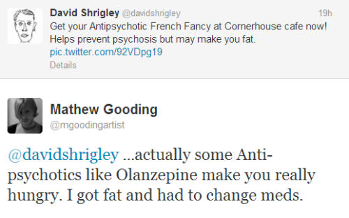 "[Image:A screencap of a twitter conversation.  @davidshrigley: ""Get your Antipsychotic French Fancy at Cornerhouse cafe now! Helps prevent psychosis but may make you fat.""  @mgoodingartist ""…actually some Anti-psychotics like Olanzepine make you really hungry. I got fat and had to change meds.""]          (By way of an update to my discomfort with the David Shrigley 'Anti-psychotic French Fancies')"
