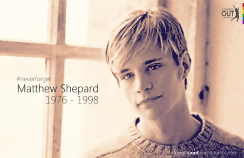 "comingoutjournal:  Matthew Shepard | December 1, 1976 - October 12, 1998  Just past midnight on October 7, 1998, one of the most horrific anti-gay hate crimes in American history took place in Laramie, Wyoming. Matthew Shepard, a 21-year-old college student, was abducted by two men, tied to a fence, beaten with the butt of a pistol and left to die. A bicyclist found his body 18 hours later and on October 12 at 12:53 a.m. Shepard died in a hospital with his family beside him. Shepard's murder sparked national attention and outrage regarding LGBT hate and bigotry. His parents, Dennis and Judy Shepard, founded The Matthew Shepard Foundation shortly after their son's death to commemorate and honor Shepard and to ""replace hate with understanding, compassion and acceptance,"" a vision in line with their son's dreams, beliefs and passions. In 2009, 11 years after Shepard's passing, President Obama signed into law The Matthew Shepard and James Byrd, Jr., Hate Crimes Prevention Act, a federal hate crime law that prohibits assaults on people based on their sexual orientation, gender and gender identity.  Read more here: http://www.matthewshepard.org/our-story  http://en.wikipedia.org/wiki/Matthew_Shepard"
