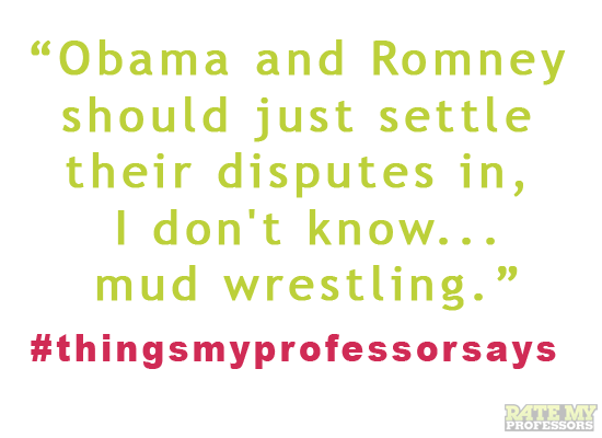 Tweet #thingsmyprofessorsays and read more of our faves here. If we like yours, we'll retweet and maybe even post it on Tumblr and Pinterest.