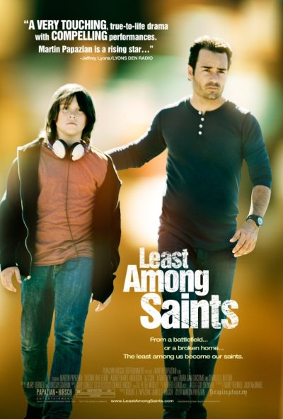 LEAST AMONG SAINTS, written, directed and starring Martin Papazian. A haunted soldier just back from war and a boy who has never known peace in his home life embark on a life-changing journey as they become unlikely friends — and one another's last shot at redemption.