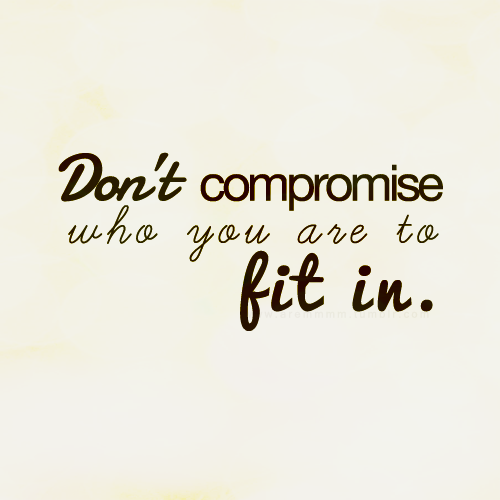aremmmm:  Don't compromise yourself just to fit in… If they really are your friends, you don't have to change who you are just for them to accept you…