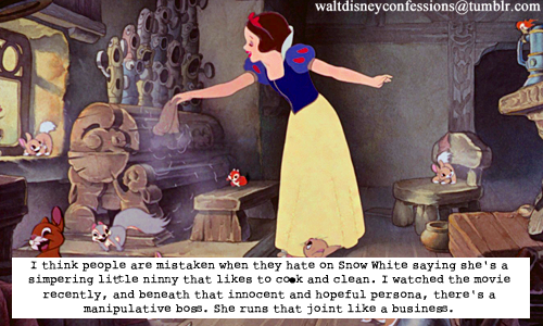 "waltdisneyconfessions:  ""I think people are mistaken when they hate on Snow White saying she's a simpering little ninny that likes to cook and clean. I watched the movie recently, and beneath that innocent and hopeful persona, there's a manipulative boss. She runs that joint like a business."""