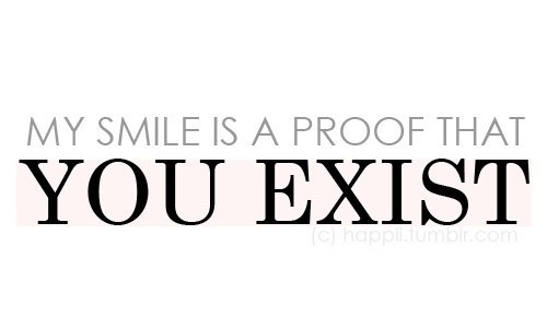 my smile is a proof that you exist