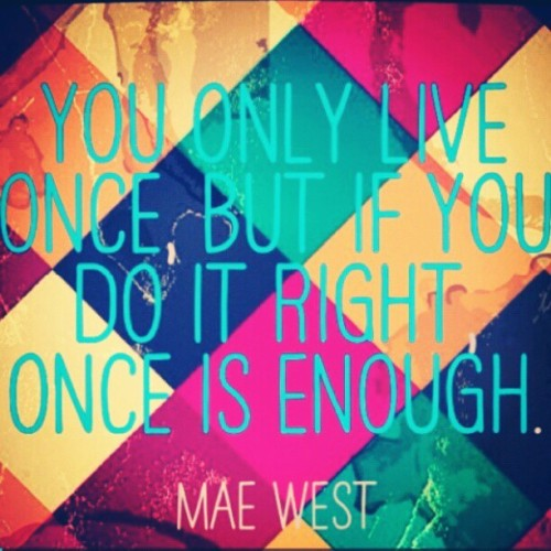 You only live once, but if you do it right, #OnceIsEnough. -#MaeWest #quote #instaquoteapp (Taken with Instagram)