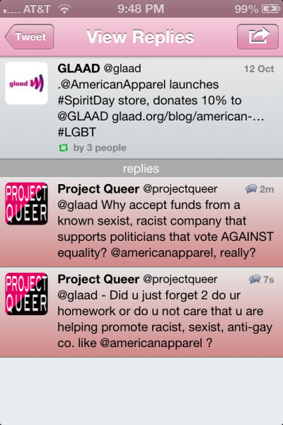 projectqueer:  Really, GLAAD? This is not only upsetting, but disgusting. If you do not know what is wrong with American Apparel, I suggest you google it. You can use any of the following keywords: American Apparel: racism, misogyny, sexual harassment, anti-gay, cultural appropriation, conservative donations, body-shaming, pro-anorexia, etc.  Companies have to cover all their bases, right? Disgusting how far corporations will go to spread their influence around. This is why research is important before supporting a brand. Just because they say they support the queer community doesn't mean that's what their dollars are actually doing.