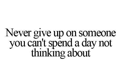 Never give up on someone you can't spend a day not thinking about.