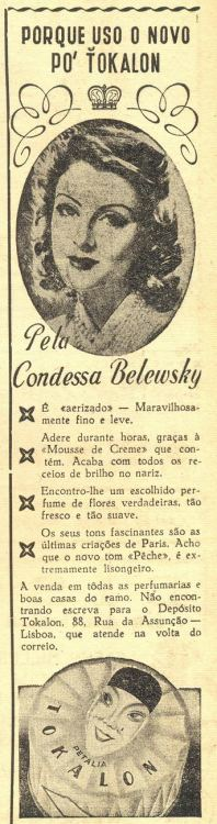 "O Século Ilustrado, March 16, 1946  ""Why I use the new Tokalon face powder  By Countess Belewsky  It's airified, wonderfully fine and light. It stays on for hours, thanks to the Cream Mousse it contains. It puts a stop to any fears of a shiny nose. I find it has an unique perfume of real flowers, so fresh and soft. Its fascinating hues are the latest creations from Paris. I find the new Pêche hue is extremely flattering. Sold in every perfumery and good houses of the speciality."""
