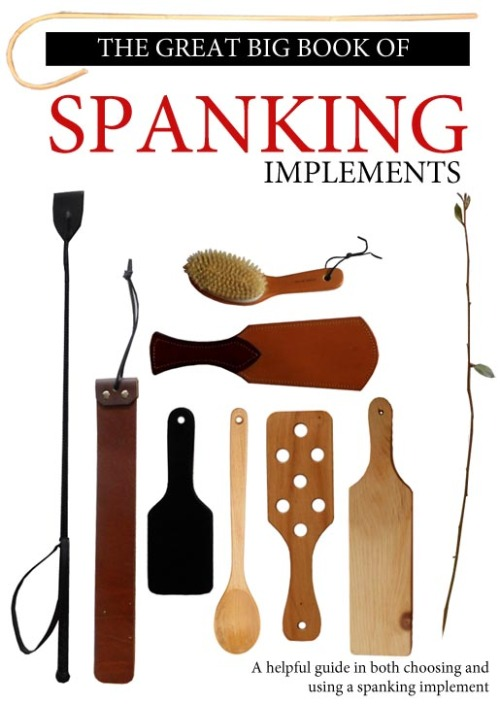 Spanking Implements Book Cover by ~Arkham-Insanity I have always wanted to make a comprehensive book like this…so I have decided to make it a little side project. This is the cover, I will be working on the pages and releasing them little bits as I do them. There is be no actual spanking pictures in it….its more of an encyclopedia of spanking implements. Oh yeah, and each of those pictures is an actual photo of the implement I own :D…that switch on the right I just picked right outside my house just for taking the picture ;)