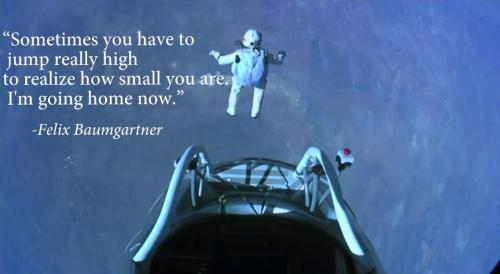 Let's just take some time to fully appreciate how awesome Felix Baumgartner is. That man fears absolutely nothing.