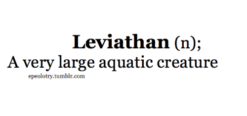 "[li-vahy-uh-thuhn]   From Hebrew (Biblical and Modern) לִוְיָתָן (""whale"").  - Wikipedia  From Hebrew livyathan ""dragon, serpent, huge sea animal,"" of unknown origin, perhaps related to liwyah ""wreath,"" from base l-w-h- ""to wind, turn, twist.""  - Dictionary.com Borrowed from my English teacher's extensive vocabulary Follow for more rare and uncommon words"