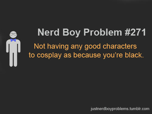 "Submitted by thatninjapony ""Not having any good characters to cosplay as because you're black."""