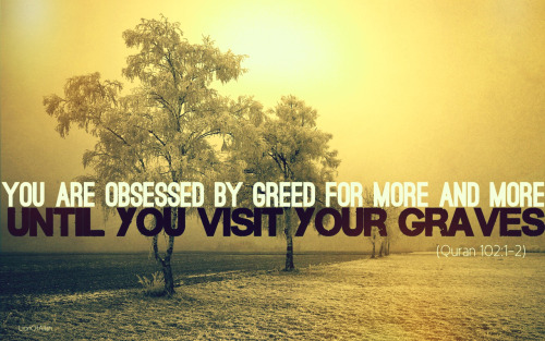 "islamicthinking:  ""You are obsessed by greed for more and more until you visit your graves."" (102:1-2)"