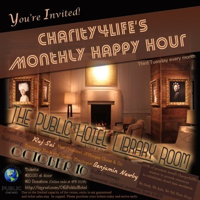 Join us for Charity4LIFE's Monthly Happy Hour, always the third Tuesday of every month!Sponsored cocktail reception from 6-8PM Want to learn more about our mission? Click http://tinyurl.com/C4LVideoto view our video.Reserve your spot TODAY: http://tinyurl.com/C4LPublicHotel$10 Donation (Online, ends at 4PM 10/16)$20.00 at doorDue to the limited capacity of the venue, entry is not guaranteed and ticket sales may be capped. Please purchase your tickets today and arrive early. Guest Host: Raj Sai, Vice President JPMorgan Chase & Co.Location: The Public Hotel Library Room (directly across from Pump Room). 1301 N State.Featuring: Hennessy Black and Master Mixologist Benjamin Newby.Raffle Giveaway: To Be Announced SoonCheck out pictures from last month's Charity4LIFE event on Facebook - just become friends with http://tinyurl.com/Charity4LIFE 100% of proceeds benefit Charity4LIFE's mission to provide resources to rehabilitate street kids worldwide.We Seek, We Aide, We Tell Their Story.