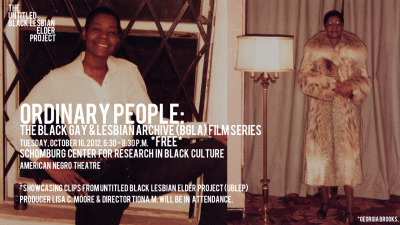 Ordinary People: The Black Gay and Lesbian Archive (BGLA) Film Series presents The Untitled Black Lesbian Elder Project  harrietsgunmedia.com/ublepTuesday, October 16, 2012, 6:30 - 8:30 p.m.PROGRAM LOCATIONS:Schomburg Center for Research in Black Culture, American Negro Theatre *FREE*Registration required: www.schomburgcenter.eventbrite.com or call (212) 491-2040.The BGLA will be showcasing clips from Untitled Black Lesbian Elder Project, with a presentation by Producer Lisa C. Moore and Director Tiona McClodden