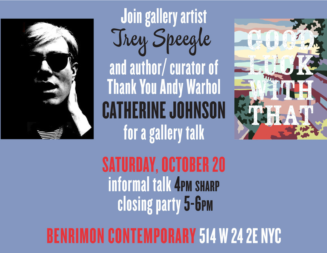Join us at Benrimon Contemporary for a closing talk and party by Trey Speegle and author Catherine Johnson. Learn more about the book here: http://www.amazon.com/Thank-Andy-Warhol-Catherine-Johnson/dp/0985169605