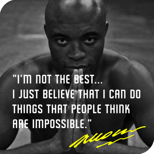"""I'm not the best…I just believe that I can do things that people think are impossible."" -Anderson Silva"