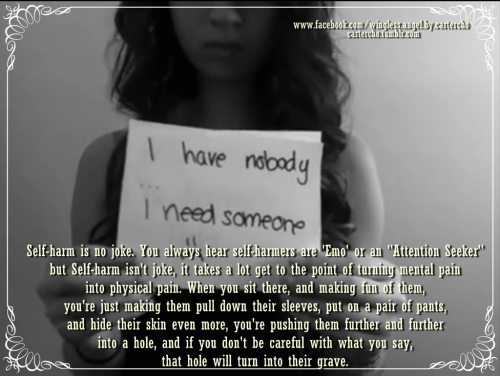 "Self-harm is no joke. You always hear self-harmers are 'Emo' or an ""Attention Seeker"" but Self-harm isn't joke, it takes a lot get to the point of turning mental pain into physical pain. When you sit there, and m aking fun of them, you're just making them pull down their sleeves, put on a pair of pants, and hide their skin even more, you're pushing them further and further into a hole, and if you don't be careful with what you say, that hole will turn into their grave"