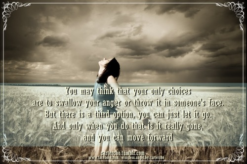 You may think that your only choices are to swallow your anger or throw it in someone's face. But there is a third option, you can just let it go. And only when you do that is it really gone, and you can move forward