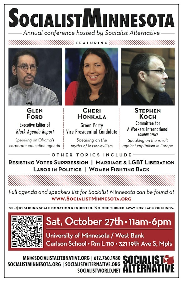 SOCIALIST MINNESOTA: Conference Hosted by Socialist Alternative FEATURED SPEAKERS** CHERI HONKALA, Green Party vice presidential candidate, on challenging the two-party system** GLEN FORD Executive Editor of Black Agenda Report, on Obama's corporate education agenda** STEPHAN KOCH, Committee for a Workers International, London office, on the revolt against capitalism in Europe** MICHAEL BRUNSON,Chicago Teachers Union, Recording Secretary, on their historic strike to save public education OTHER TOPICS INCLUDE** Resisting Voter Suppression ** Marriage & LGBT Liberation ** Labor in Politics ** Women Fighting Back$5 - $10 sliding scale donation requested. No one turned away for lack of funds.Sat, October 27th, 11am - 6pmUniversity of MN, West BankCarlson School, Rm. L-110321 19th Ave S, MinneapolisSCHEDULE for SOCIALIST MINNESOTA** Join us all day or for whichever sessions interest you11:00am: HOW to FIGHT the RIGHTPanel discussion featuring TEDDY SHIBABAW on resisting voter suppression, KELLY BELLIN on women fighting back, NICK SHILLINGFORD on marriage & LGBT liberation, RYAN TIMLIN on stopping the assault on labor1:00pm: RESISTING the CORPORATE EDUCATION AGENDA** GLEN FORD Executive Editor of Black Agenda Report, on Obama's corporate education agenda** MICHAEL BRUNSON, Chicago Teachers Union, Recording Secretary, on their historic strike to save public education** This session organized in coalition with Public Education Justice Alliance of Minnesota (PEJAM)3:00pm: REVOLT AGAINST CAPITALISM in EUROPE** STEPHAN KOCH, representative from the Committee for a Workers International, London office, reporting from the mass workers struggles against austerity and capitalism in Europe4:30pm: CHALLENGING the TWO PARTY SYSTEM** CHERI HONKALA, Green Party Vice Presidential Candidate, and veteran community organizer for welfare and housing justice.
