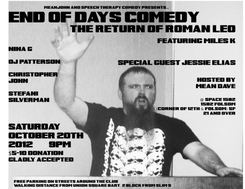 10/20. End of Days Comedy w/ Roman Leo @ 1582 Folsom St. SF. 9PM. Featuring Nina G, OJ Patterson, Christopher John, Stefani Silverman, Jesse Elias, Gabby Poccia and Chris Barylick. Presented by Mean Dave and Christopher John.