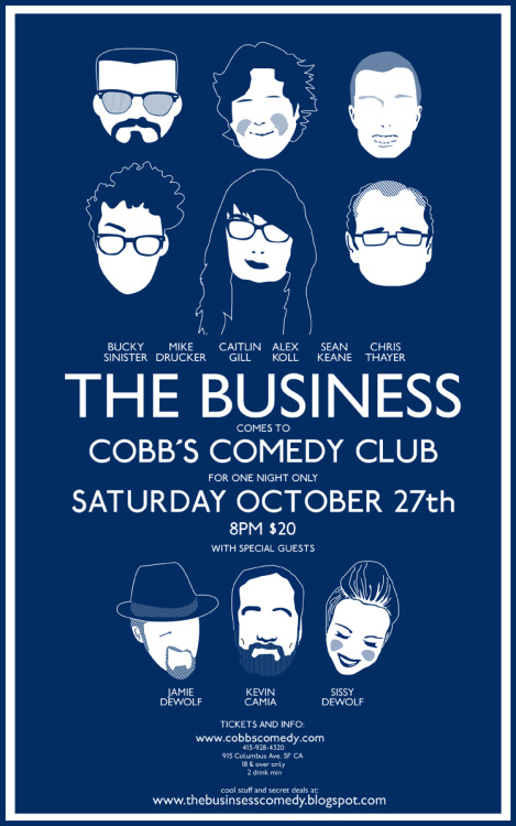10/27. The Business @ Cobb's Comedy Club. 915 Columbus Ave. SF. 8PM. $5-$20. Featuring Alex Koll, Sean Keane, Bucky Sinister, Caitlin Gill, Chris Thayer, Mike Drucker, Kevin Camia, and Jamie and Sissy DeWolf. More Information and Discount: Here.  [Click the link, this show is going to be big.]