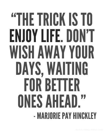The trick is to enjoy life…