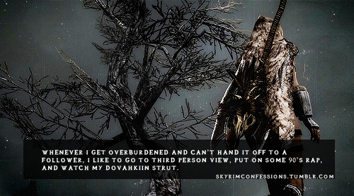 skyrimconfessions:  Whenever I get overburdened and can't hand it off to a follower, I like to go to third person view, put on some 90's rap, and watch my dovahkiin strut. http://skyrimconfessions.tumblr.com Image Credit: [x]