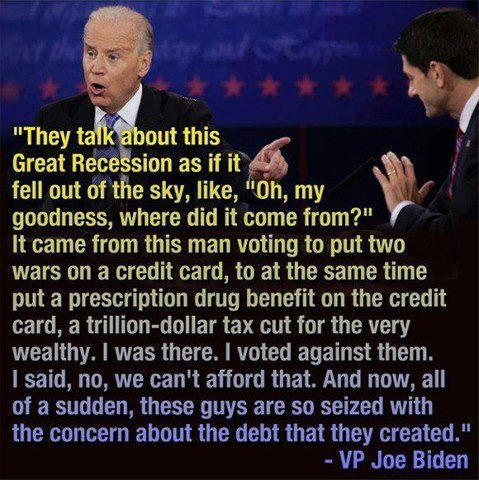 "chrishaley:  stfuhypocrisy:  [""They talk about this Great Recession as if it fell out of the sky, like, ""Oh my goodness, where did it come from?"" It came from this man voting to put two wars on a credit card, to at the same time put a prescription drug benefit on the credit card, a trillion-dollar tax cut for the very wealthy. I was there. I voted against them. I said, ""No, we can't afford that."" And now, all of a sudden, these guys are so seized with the concern about the debt that they created."" —VP Joe Biden]"