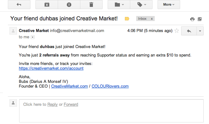 Feedback loop: Creative Market tells you when someone signed up because of you (referral link), they also let you know how far away you are from reaching the next level of referral bonuses.  p.s. They're opening on Thursday until then you can get 5$ for free by signing up.
