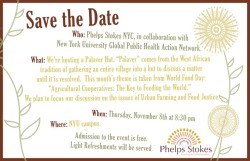 "Join Phelps Stokes on November 8th for our first event of the season! We're hosting a Palaver Hut! Palaver is a word used to describe a prolonged discussion between two parties and comes from the West African tradition of gathering an entire village into a hut to discuss a matter until it is resolved.The theme for our upcoming Palaver Hut is taken from this year's World Food Day:  ""Agricultural Cooperatives: The Key to Feeding the World.""  Since we have just returned to New York, we plan to focus our discussion on the issues of Urban Farming and Food Justice that are relevant to our community.  Hope to see you there!"
