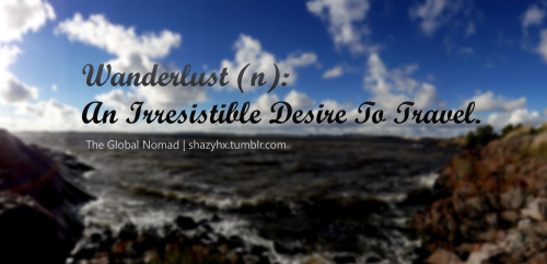 Wanderlust: An Irresistible Desire To TravelTravelling, when you get used to it, becomes a drug, a need, a desire. You can't help it. I can't help it. Sometimes I really want to settle down but I can't settle for a place! If I settle, it will be for somebody, because in the end, what matters is the people, not the place. BUT UNTIL THEN… There's too much to see, to much to feel, too much to explore…