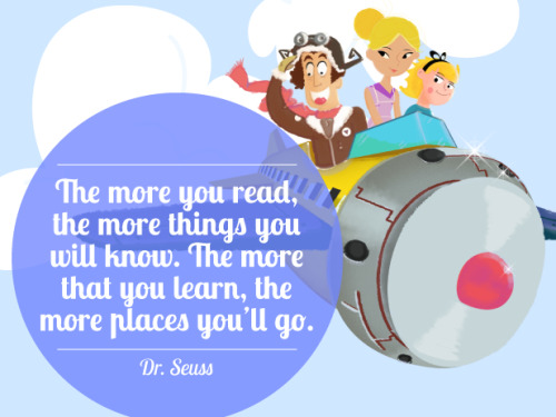 The more you read, the more things you will know. The more that you learn, the more places you'll go. - Dr. Seuss.