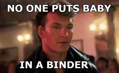 turnabout:  lorettalove:  bindersfullofwomen:  Nobody puts baby in a binder.  this is everything i love  and Patrick Swayze wins the debate.