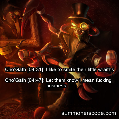Exhibit 119   Cho'Gath [04:31]: I like to smite their little wraiths Cho'Gath [04:47]: Let them know I mean fucking business (Thanks to thefogfadesaway for the quote!)