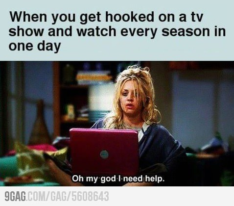 When you get hooked on a tv show and watch every season in one day.
