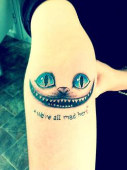 fuckyeahtattoos:  This is my Cheshire Cat tattoo, which was done by Lines of Fire tattoo studio in Clare, Australia. Alice in Wonderland is one of my favourite books, and the line 'we're all mad here' is one of my favourite quotes. It's always stuck with me, and it just fits well with my mentality. :)