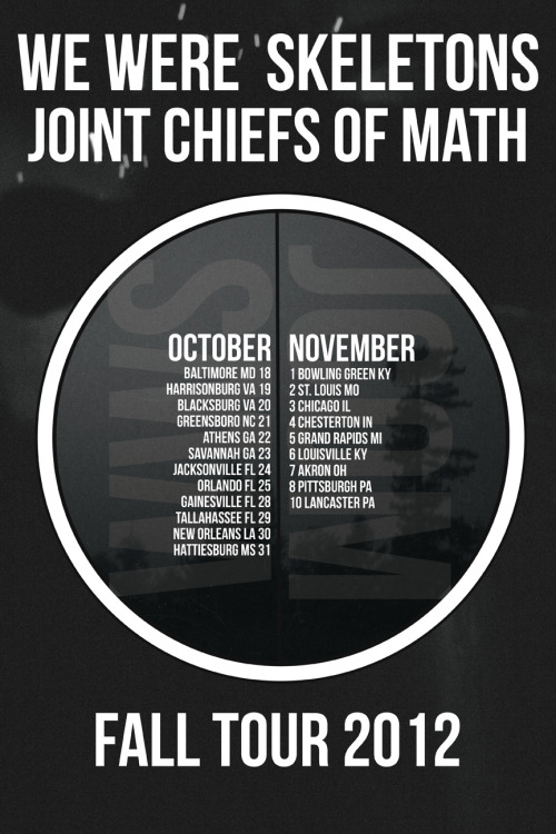 wewereskeletons:  Come hang out with us on our tour with PA good guys The Joint Chiefs of Math. Be sure pre-order our new album HERE. Unfortunately we won't have vinyl until halfway through tour, but we will selling it on CD. Don't forget that we've posted our entire discography on our bandcamp page for free until the new record comes out on the 22nd. Download some songs while it's still free! Here's the routing and facebook events for the tour! OCTOBER18 Frederick, MDRat's Nest https://www.facebook.com/events/421889917869745/19 Harrisonburg VAThe Safehaushttps://www.facebook.com/events/113889922100416/20 Blacksburg VA130 Jacksonhttps://www.facebook.com/events/15714610442567321 Greensboro NCKarate Dungeonhttps://www.facebook.com/events/470152473019247/22 Athens, GACaledonia Loungehttps://www.facebook.com/events/516842278333110/23 Savannah, GATaco Abajohttps://www.facebook.com/events/259442984158495/24 Jacksonville, FLBurro Barhttps://www.facebook.com/events/42578772414603625 Orlando, FLUncle Lou'shttps://www.facebook.com/events/341517789275762/26 Gainesville, FL FEST27 Gainesville, FL FESTJCOM: 8 Seconds w/ Capsule, Negative Approach, From Ashes Rise, more28 Gainesville, FL FESTWWS: @ High Dive w/ La Dispute, Jowls, Xerxes, more29 Tallahassee FLSt. Anger House30 New Orleans, LATBA31 Hattiesburg MSThe Tavernhttps://www.facebook.com/events/536221443060815/NOVEMBER1 Bowling Green KYCastle Punkensteinhttps://www.facebook.com/events/409343842458700/2 St. Louis MOLEMP3 Chicago ILBread & Butterhttps://www.facebook.com/events/369912279752593/4 Chesterton INSound Cellarhttps://www.facebook.com/events/434867743215240/5 Grand Rapids MITurtle Den6 Louisville KYSolidarity https://www.facebook.com/events/153719371433194/7 Akron OHIt's a Kling Thing!https://www.facebook.com/events/177205409071061/8 Pittsburgh PAVatican't10 LANCASTER, PA [RECORD RELEASE/TOUR HOMECOMING]LIZARD LOUNGEhttps://www.facebook.com/events/391332950938670/  https://www.facebook.com/events/443158912392141