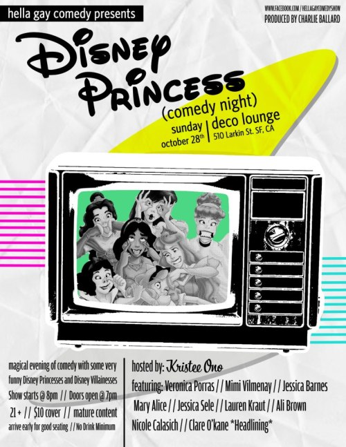 10/28. Hella Gay Comedy Show: Disney Princesses @ Deco Lounge. 510 Larkin St. SF. 8pm. $10. Featuring Clare O'Kane, Veronica Porras, Mimi Vilmenay, Jessica Barnes, Mary Alice, Jessica Sele, Loren Kraut, Ali Brown, and Nicole Calasich. Hosted by Kristee Ono. More Information: Here.   Hosted by Kristee Ono - Minnie MouseVeronica Porras - Alice from WonderlandMimi Vilmenay - SnowWhite from HuntsmanJessica Barnes - CinderellaMary Alice Mcnab - BelleJessica Sele - Prince ValientLoren Kraut - Snow WhiteAli Brown - Cruella DevilleNicole Calasich - PocahontasClare O'kane *Headlining* - Evil Queen