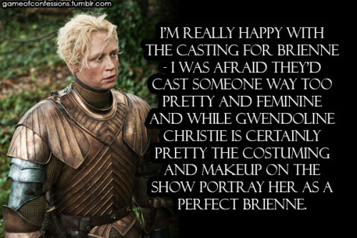 gameofconfessions:  I'm really happy with the casting for Brienne - I was afraid they'd cast someone way too pretty and feminine and while Gwendoline Christie is certainly pretty the costuming and makeup on the show portray her as a perfect Brienne.