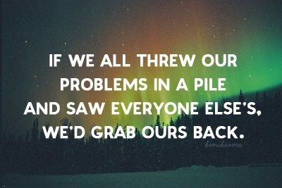 If we threw our problems in a pile and saw everyone else's, we'd grab ours back.