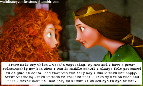 "waltdisneyconfessions:  ""Brave made cry which I wasn't expecting. My mom and I have a great relationship not but when I was in middle school I always felt pressured to do good in school and that was the only way I could make her happy. After watching Brave it made me realize that I love my mom so much and that I never want to lose her, no matter if we see eye to eye or not."""