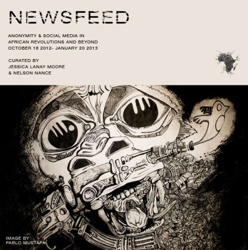 "NEWSFEED: Anonymity & Social Media in African Revolutions and BeyondOctober 18, 2012 – January 20, 2013 Curated by Jessica L. Moore & Nelson NanceOpening Reception on Thursday, Oct 18, 2012 | 7pm – 10pm Be it in New York, Paris or Bamako, the world is experiencing a paradigm shift that began in Africa. Sparked by the 2011 toppling of Egypt's thirty-year dictator, calls for revolution echo through mass media and populate social networking newsfeeds. MoCADA's Curatorial Series, NEWSFEED: Anonymity & Social Media in African Revolutions and Beyond, features a compilation of new media art, contemporary works and digital installations that investigate global interconnectivity and how anonymous parties define, construct, and support uprisings in Africa via social media. As text, images and videos are tagged, re-tweeted, and shared virally, are these so-called ""revolutions"" reflecting real world events or merely constructing an online reality? How does this digital dialogue influence global society's relationship with Africa? Pertinent to the concept of African revolution, NEWSFEED is proud to include work by artists who currently reside in Africa and are approaching this concept from a Continental lens."