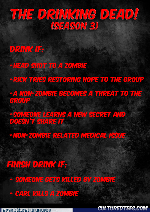 thedailywhat:  Walking Dead Drinking Game of the Day: [culturedtees]  And your liver would have been crying less than ten minutes into last week's episode.
