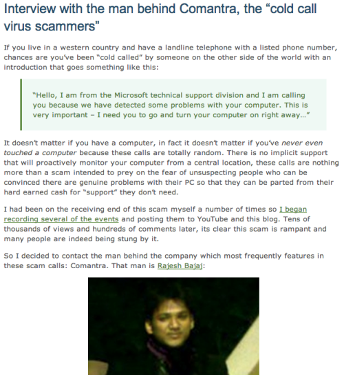 "Interview with the man behind Comantra, the ""cold call virus scammers.""      [culture / virus / technology]I'm fascinated by scammers. Particularly the most recent wave of cold call scammers pretending to have identified viruses on PCs running Windows. This writer interviews the person behind it all. (Well, one of the big players.)"