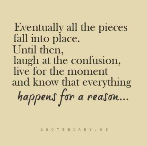 "Keep in mind ""Everything happens for a reason""."
