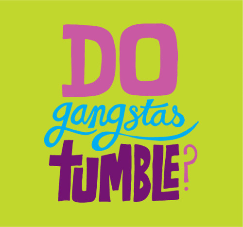 Gangstas don't tumble!